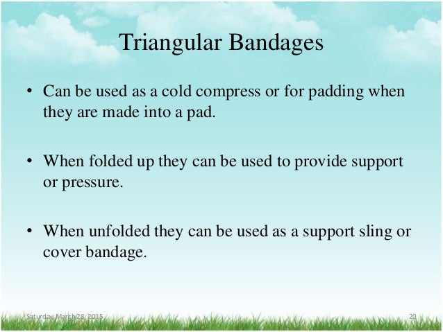 Triangular Bandages • Can be used as a cold compress or for padding when they are made into a pad. • When folded up they c...