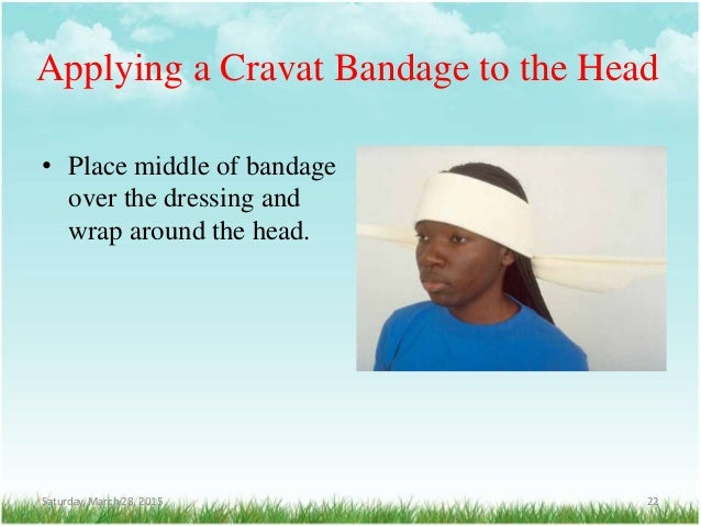 Applying a Cravat Bandage to the Head • Place middle of bandage over the dressing and wrap around the head. Saturday, Marc...