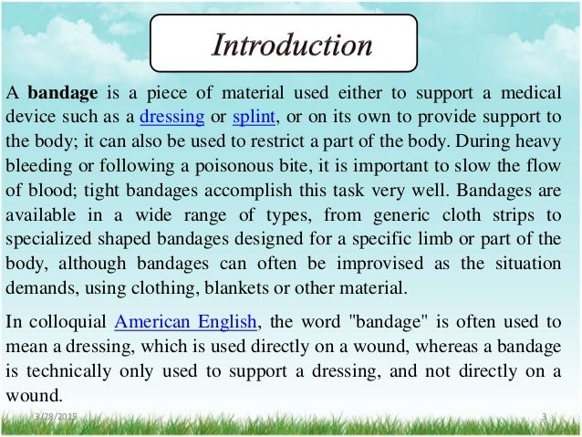A bandage is a piece of material used either to support a medical device such as a dressing or splint, or on its own to pr...