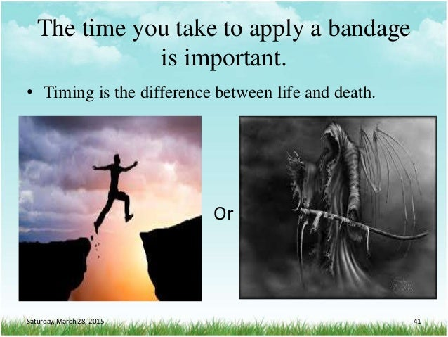• Timing is the difference between life and death. The time you take to apply a bandage is important. Or Saturday, March 2...