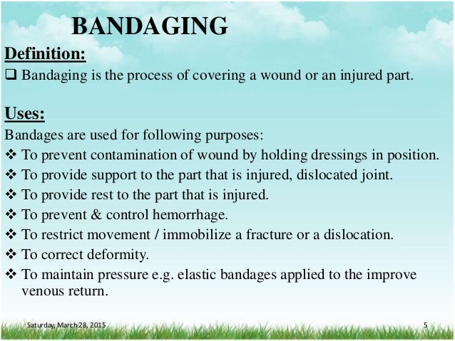 BANDAGING Definition:  Bandaging is the process of covering a wound or an injured part. Uses: Bandages are used for follo...