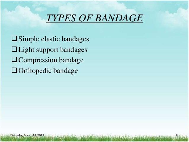 TYPES OF BANDAGE Simple elastic bandages Light support bandages Compression bandage Orthopedic bandage Saturday, March...