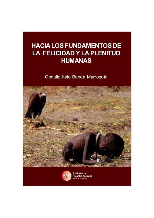 1 HACIA LOS FUNDAMENTOS DE LAFELICIDAD Y LAPLENITUD HUMANAS Obdulio Italo Banda Marroquín Manuel Paz y Miño, editor HACIAL...
