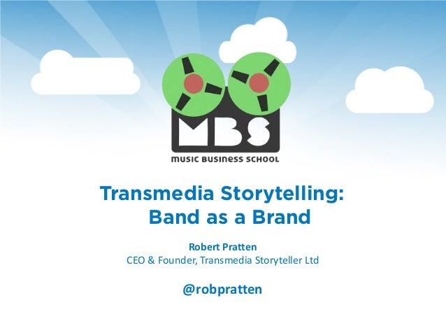 Transmedia Storytelling:     Band as a Brand             Robert Pratten  CEO & Founder, Transmedia Storyteller Ltd        ...