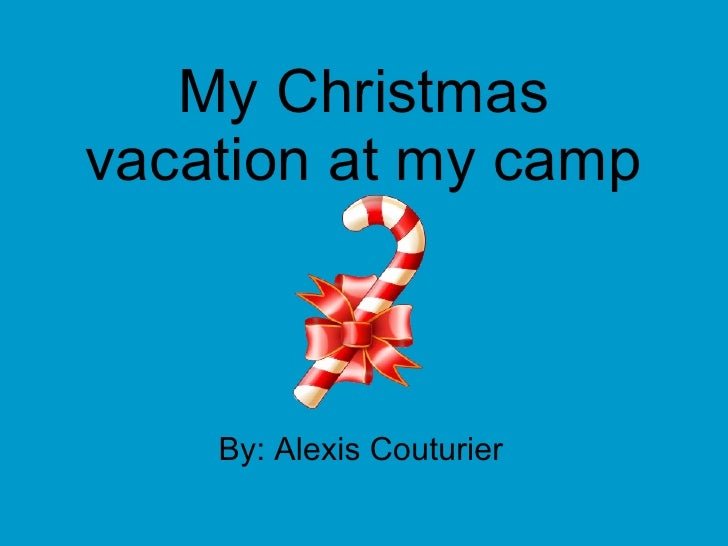 My Christmas vacation at my camp By: Alexis Couturier
