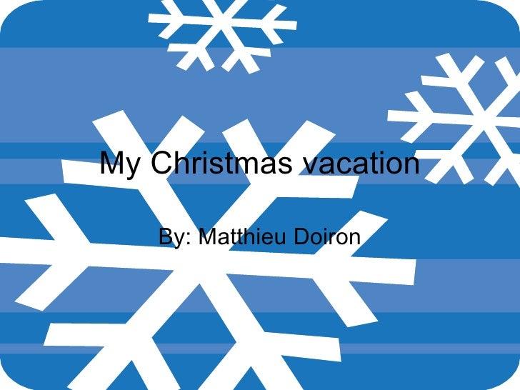 My  Christmas vacation By: Matthieu Doiron