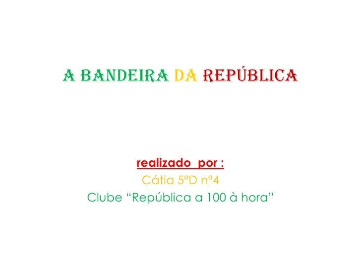 "A Bandeira da República <br />realizadopor :<br />Cátia 5ºD nº4 <br />Clube ""República a 100 à hora""<br />"