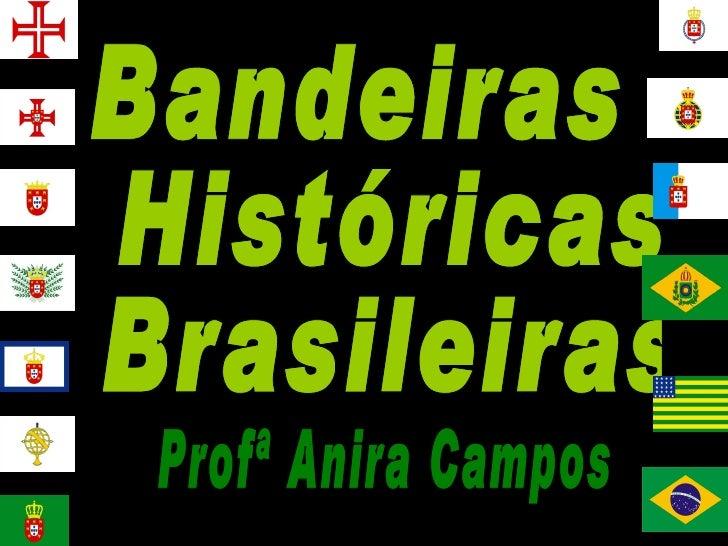 Bandeiras Históricas Brasileiras Profª Anira Campos