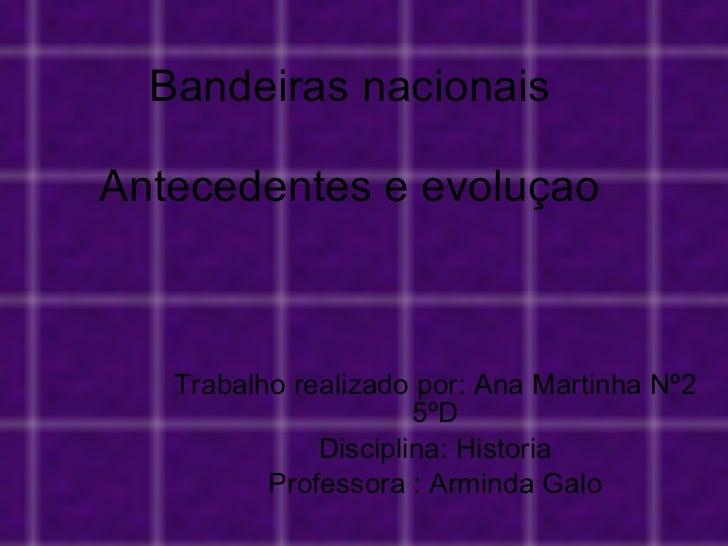 Bandeiras nacionais Antecedentes e evoluçao Trabalho realizado por: Ana Martinha Nº2 5ºD Disciplina: Historia Professora :...