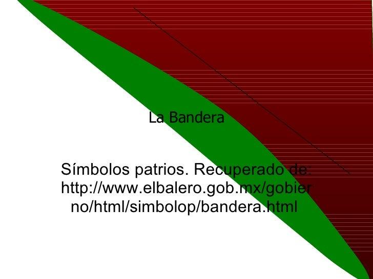 La Bandera Símbolos patrios. Recuperado de: http://www.elbalero.gob.mx/gobierno/html/simbolop/bandera.html