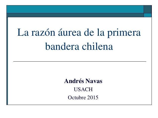 La razón áurea de la primera bandera chilena Andrés Navas USACH Octubre 2015
