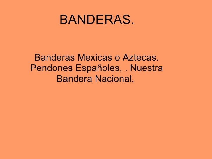 BANDERAS.  Banderas Mexicas o Aztecas. Pendones Españoles, . Nuestra Bandera Nacional.