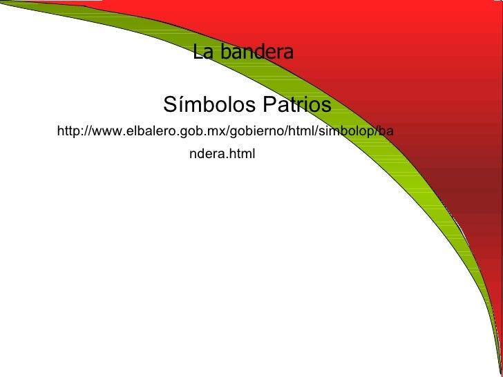 La bandera Símbolos Patrios  http://www.elbalero.gob.mx/gobierno/html/simbolop/bandera.html