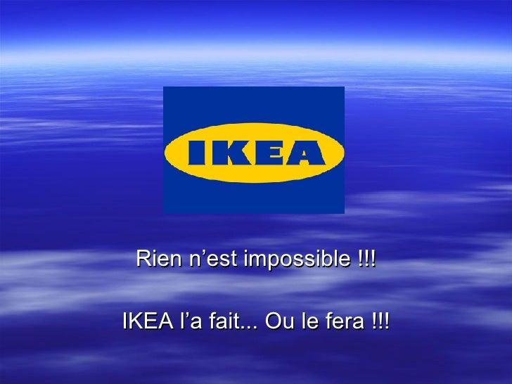 Rien n'est impossible !!! IKEA l'a fait... Ou le fera !!!
