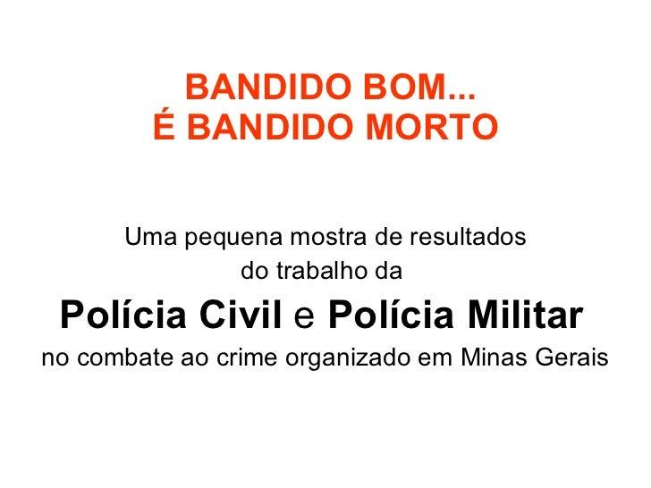 BANDIDO BOM... É BANDIDO MORTO Uma pequena mostra de resultados do trabalho da  Polícia Civil  e  Polícia Militar   no com...