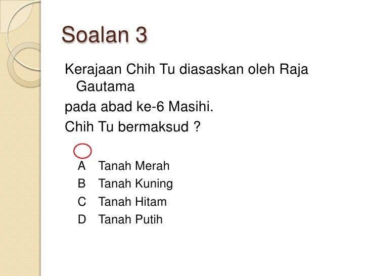 Soalan 3Kerajaan Chih Tu diasaskan oleh Raja Gautamapada abad ke-6 Masihi.Chih Tu bermaksud ? A   Tanah Merah B   Tanah Ku...