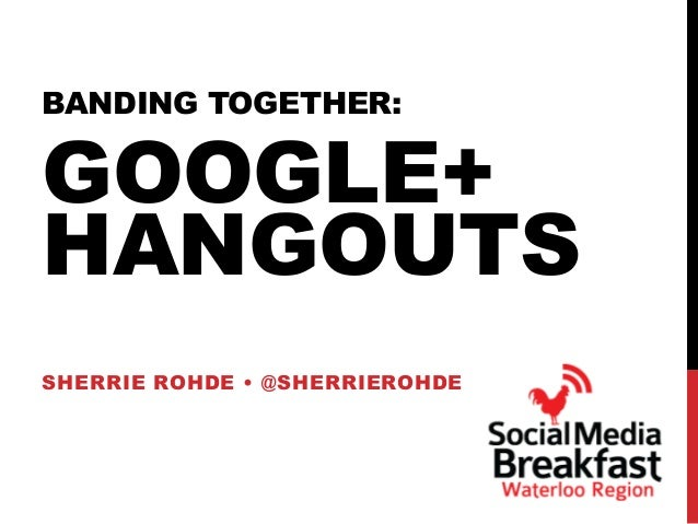 BANDING TOGETHER: GOOGLE+ HANGOUTS SHERRIE ROHDE • @SHERRIEROHDE