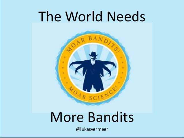 More Bandits @lukasvermeer The World Needs