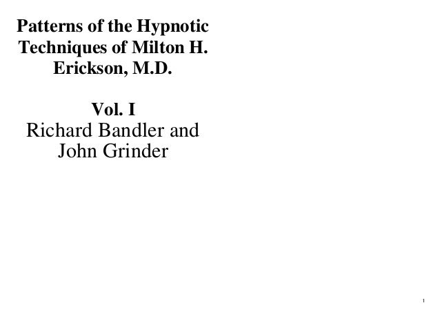 Patterns of the HypnoticTechniques of Milton H.    Erickson, M.D.         Vol. I Richard Bandler and    John Grinder      ...