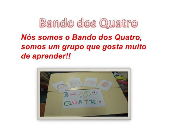 Nós somos o Bando dos Quatro, somos um grupo que gosta muito de aprender!!