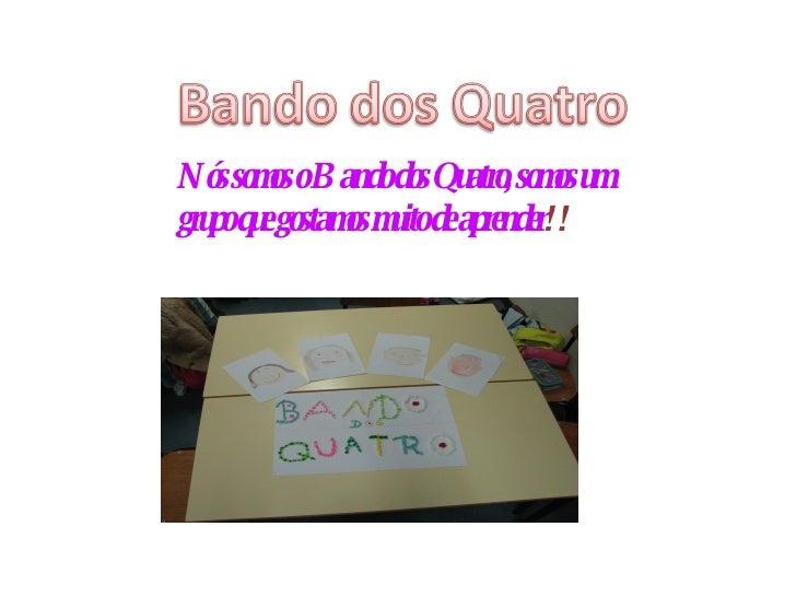 Nós somos o Bando dos Quatro, somos um grupo que gostamos muito de aprender !!