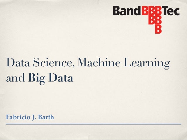 Data Science, Machine Learning and Big Data Fabrício J. Barth