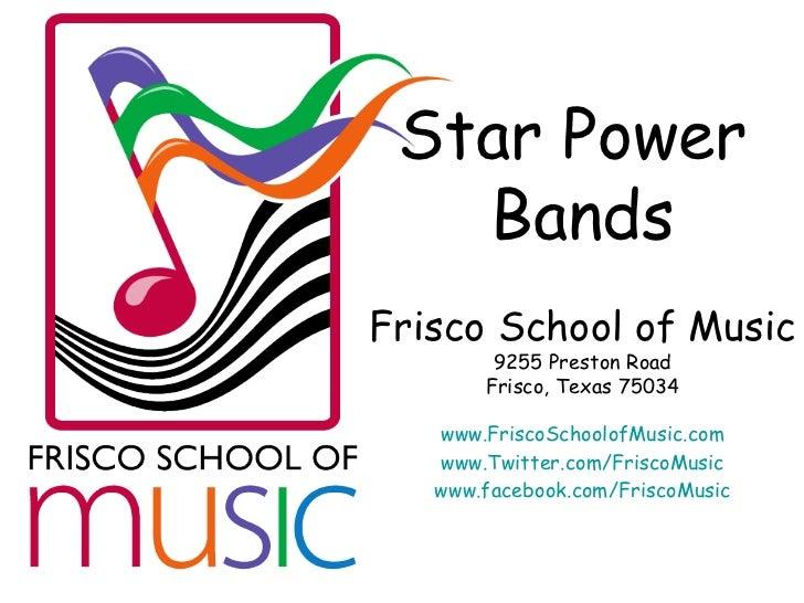 Star Power  Bands Frisco School of Music 9255 Preston Road Frisco, Texas 75034 www.FriscoSchoolofMusic.com www.Twitter.com...