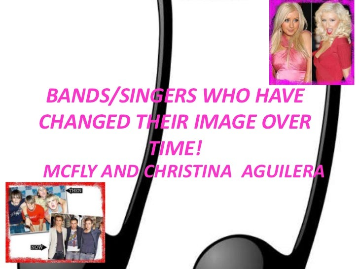 BANDS/SINGERS WHO HAVE CHANGED THEIR IMAGE OVER TIME!<br />MCFLY AND CHRISTINA  AGUILERA<br />