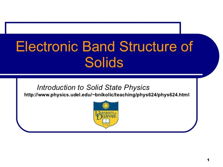 Electronic Band Structure of Solids Introduction to Solid State Physics   http://www.physics.udel.edu/~bnikolic/teaching/p...