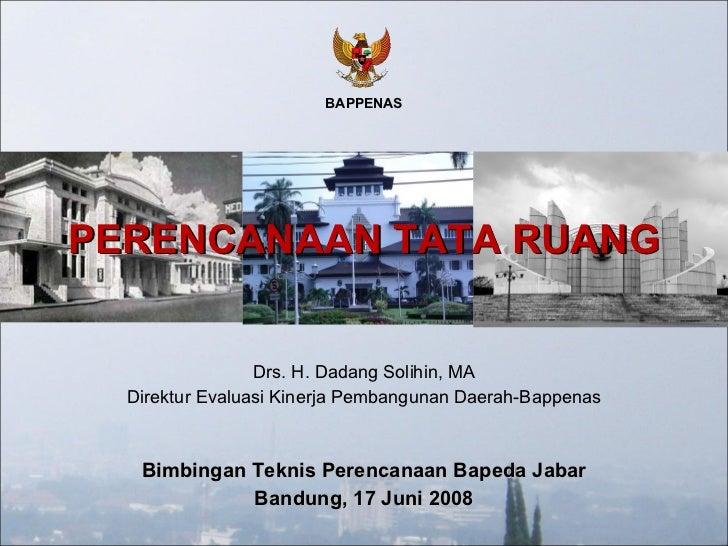 Bimbingan Teknis Perencanaan Bapeda Jabar Bandung, 17 Juni 2008 PERENCANAAN TATA RUANG Drs. H. Dadang Solihin, MA Direktur...