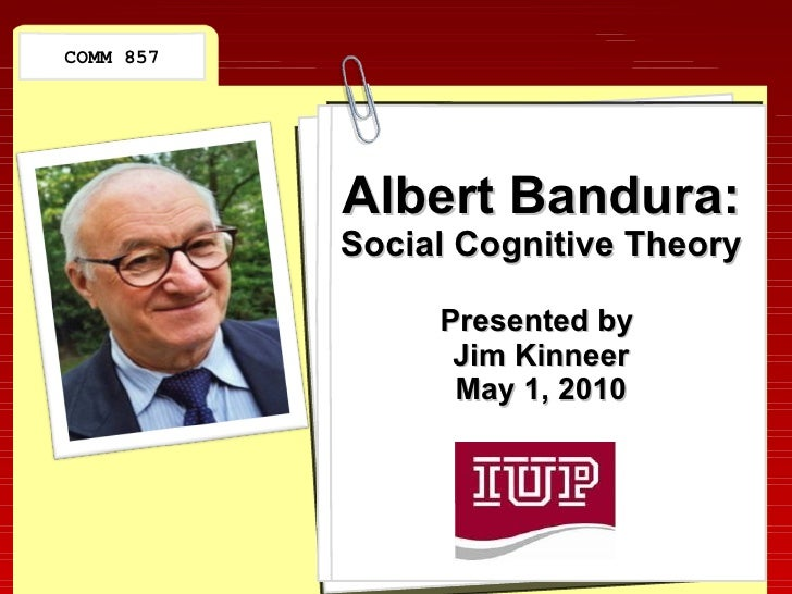 Albert Bandura: Social Cognitive Theory Presented by  Jim Kinneer May 1, 2010 COMM 857