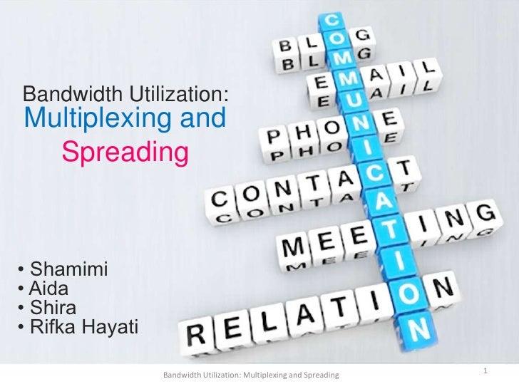 Bandwidth Utilization:Multiplexing and  Spreading• Shamimi• Aida• Shira• Rifka Hayati                 Bandwidth Utilizatio...