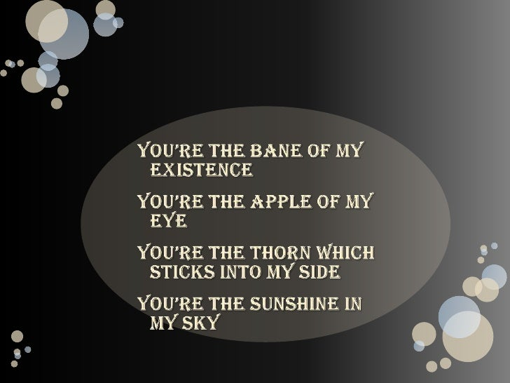 You're the bane of my existence<br />You're the apple of my eye<br />You're the thorn which sticks into my side<br />You'r...