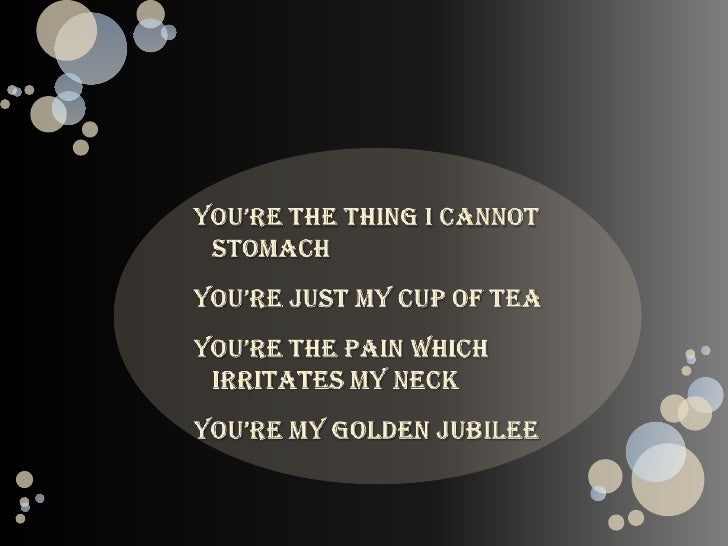 You're the thing I cannot stomach<br />You're just my cup of tea<br />You're the pain which irritates my neck<br />You're ...