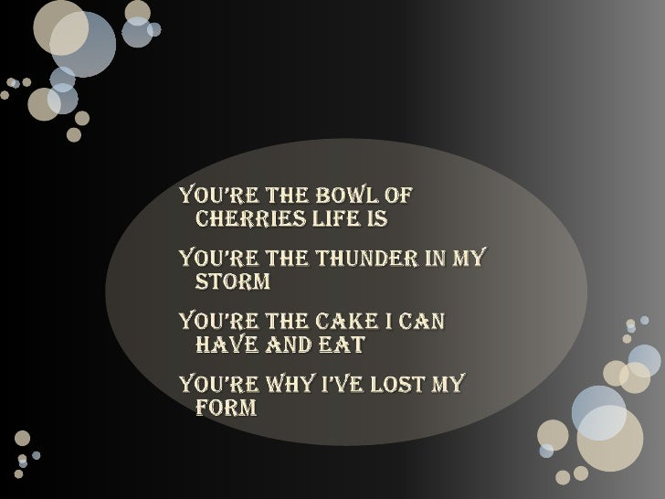 You're the bowl of cherries life is<br />You're the thunder in my storm<br />You're the cake I can have and eat<br />You'r...