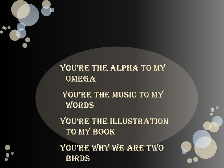 You're the alpha to my omega<br /> You're the music to my words<br />You're the illustration to my book<br />You're why we...
