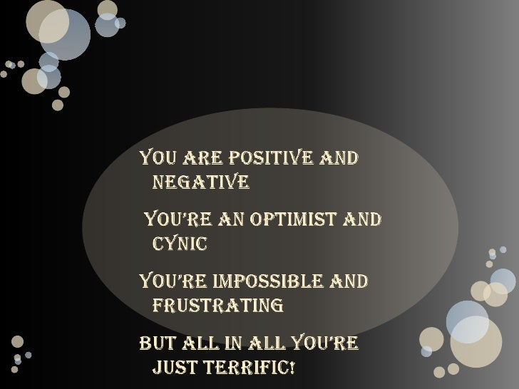 You are positive and negative<br /> You're an optimist and cynic<br />You're impossible and frustrating<br />But all in al...
