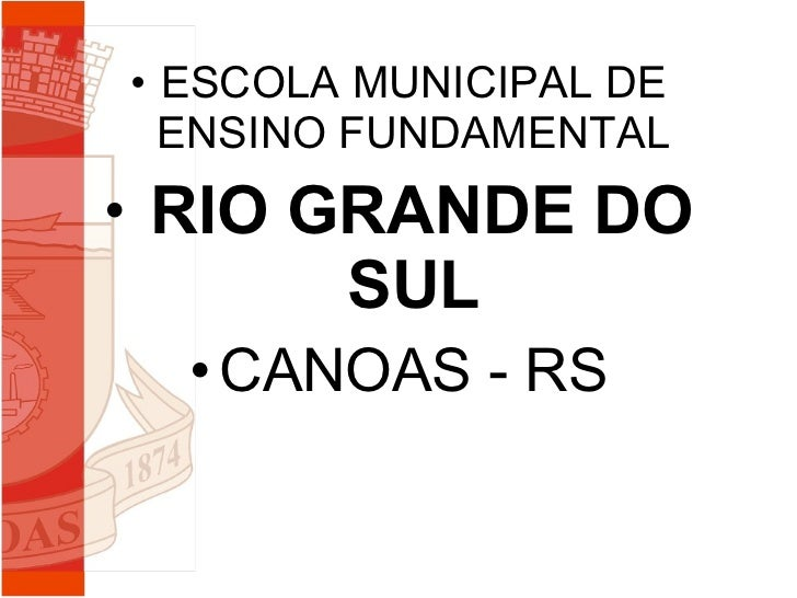 <ul><li>ESCOLA MUNICIPAL DE ENSINO FUNDAMENTAL </li></ul><ul><li>RIO GRANDE DO SUL </li></ul><ul><li>CANOAS - RS </li></ul>