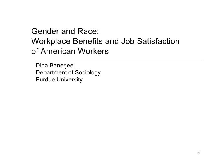Gender and Race:  Workplace Benefits and Job Satisfaction of American Workers Dina Banerjee Department of Sociology Purdue...