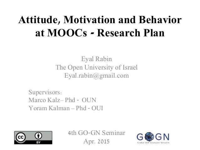 Attitude, Motivation and Behavior at MOOCs - Research Plan Eyal Rabin The Open University of Israel Eyal.rabin@gmail.com S...