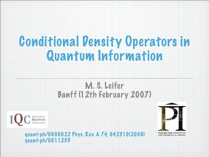 Conditional Density Operators in      Quantum Information                       M. S. Leifer              Banff (12th Febr...