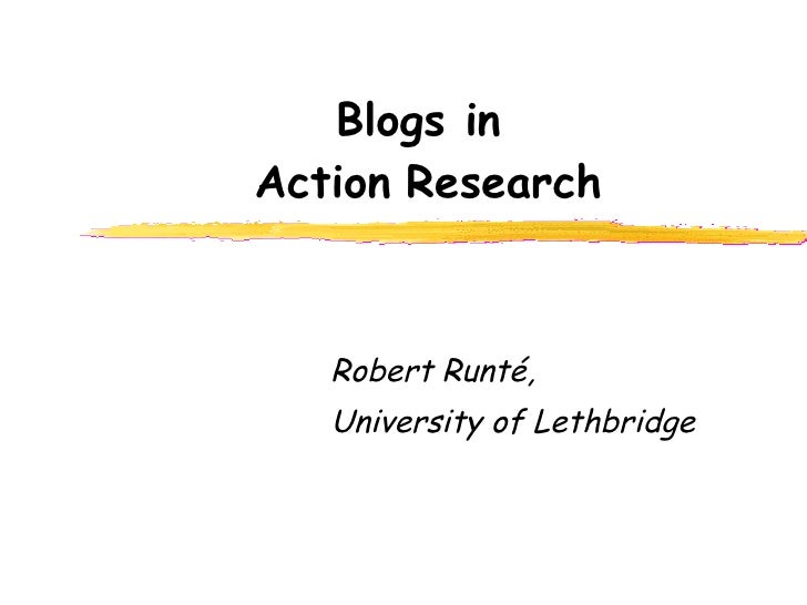 Blogs in  Action   Research Robert Runt é ,  University of Lethbridge