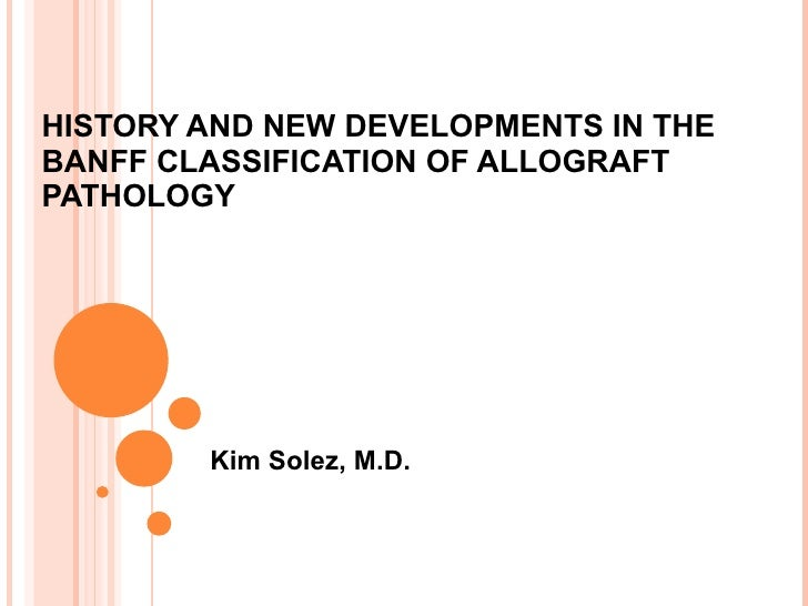 HISTORY AND NEW DEVELOPMENTS IN THE BANFF CLASSIFICATION OF ALLOGRAFT PATHOLOGY Kim Solez, M.D.