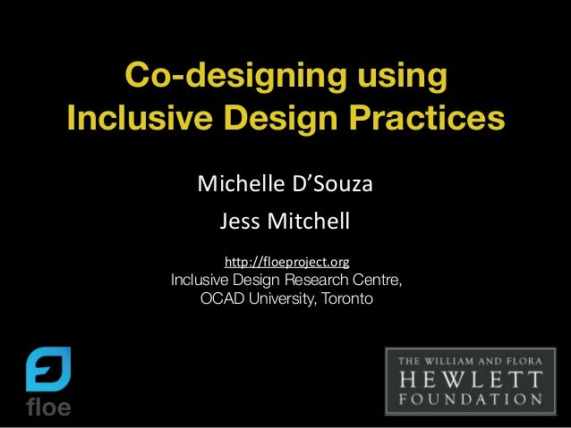 Co-designing using Inclusive Design Practices Michelle	   D'Souza	    Jess	   Mitchell http://floeproject.org	    Inclusiv...