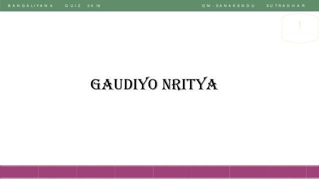 B A N G A L I Y A N A Q U I Z 2 0 18 Q M - S A N A K E N D U S U T R A D H A R 1 Gaudiyo Nritya