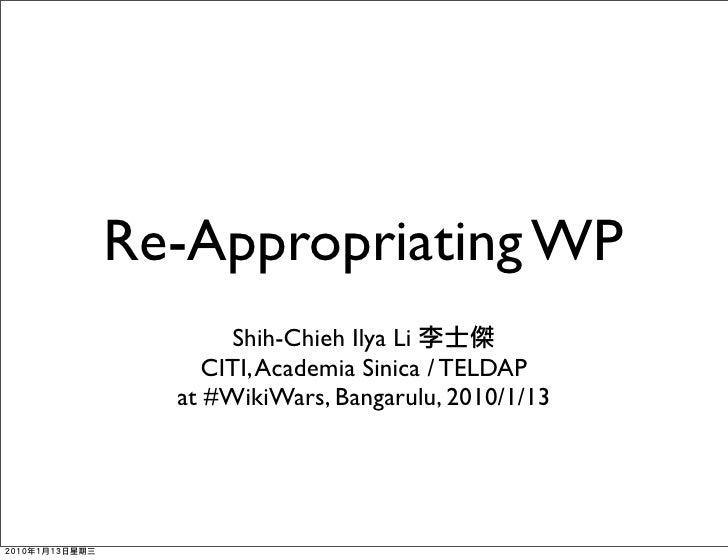 Re-Appropriating WP        Shih-Chieh Ilya Li      CITI, Academia Sinica / TELDAP   at #WikiWars, Bangarulu, 2010/1/13