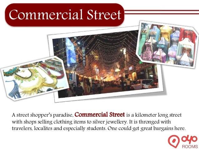 Commercial Street A street shopper's paradise, Commercial Street is a kilometer long street with shops selling clothing it...