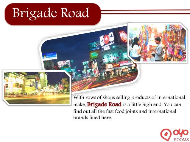 Brigade Road With rows of shops selling products of international make, Brigade Road is a little high end. You can find ou...
