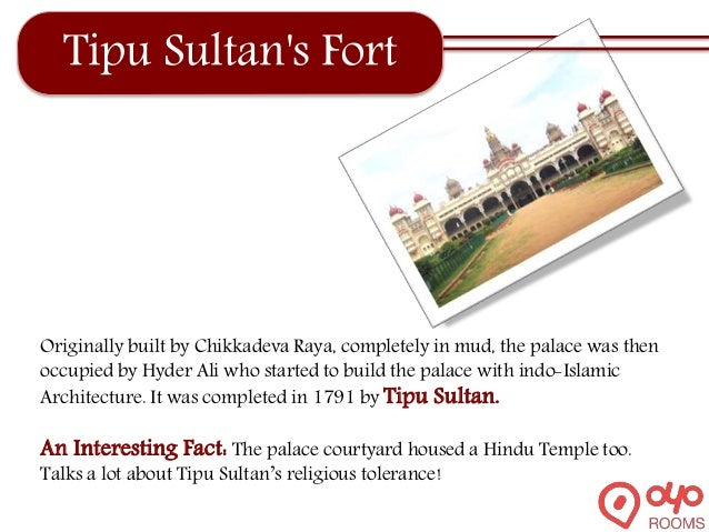 Tipu Sultan's Fort Originally built by Chikkadeva Raya, completely in mud, the palace was then occupied by Hyder Ali who s...