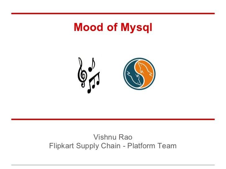 Mood of Mysql             Vishnu RaoFlipkart Supply Chain - Platform Team